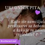 Urednica pita :  Kako ste zamišljale prvi susret sa bebom, a kako je to zaista izgledalo?